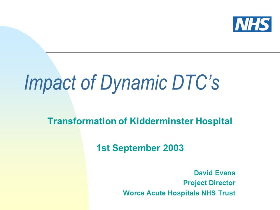 Impact of Dynamic DTCs Transformation of Kidderminster Hospital 1st September 2003 David Evans Project Director Worcs Acute Hospitals NHS Trust
