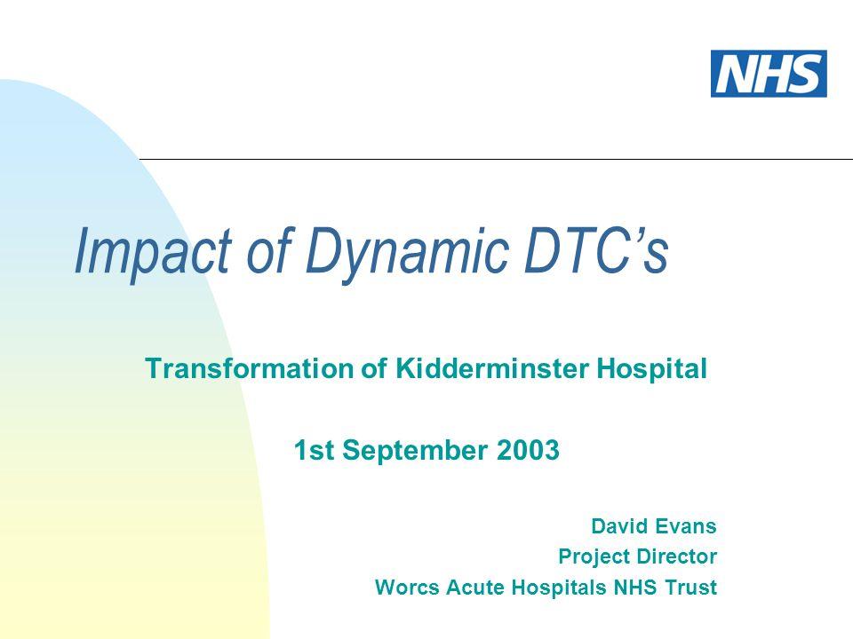 Impact of Dynamic DTCs Transformation of Kidderminster Hospital 1st September 2003 David Evans Project Director Worcs Acute Hospitals NHS Trust