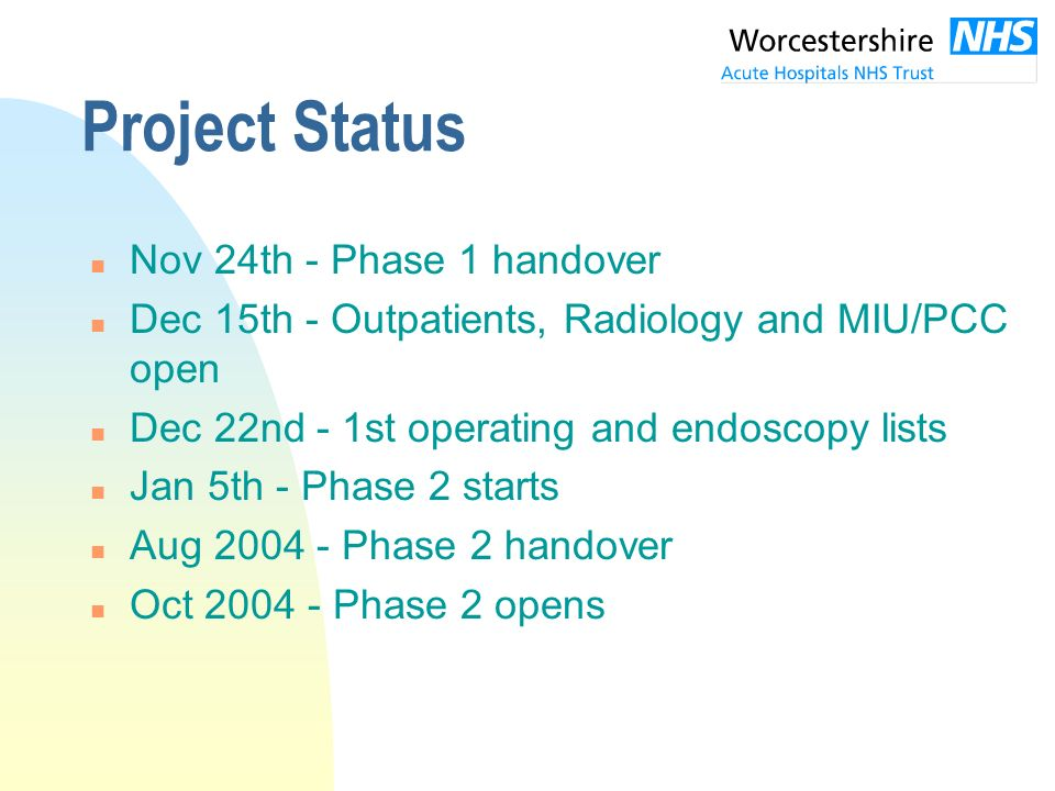 Project Status n Nov 24th - Phase 1 handover n Dec 15th - Outpatients, Radiology and MIU/PCC open n Dec 22nd - 1st operating and endoscopy lists n Jan 5th - Phase 2 starts n Aug 2004 - Phase 2 handover n Oct 2004 - Phase 2 opens