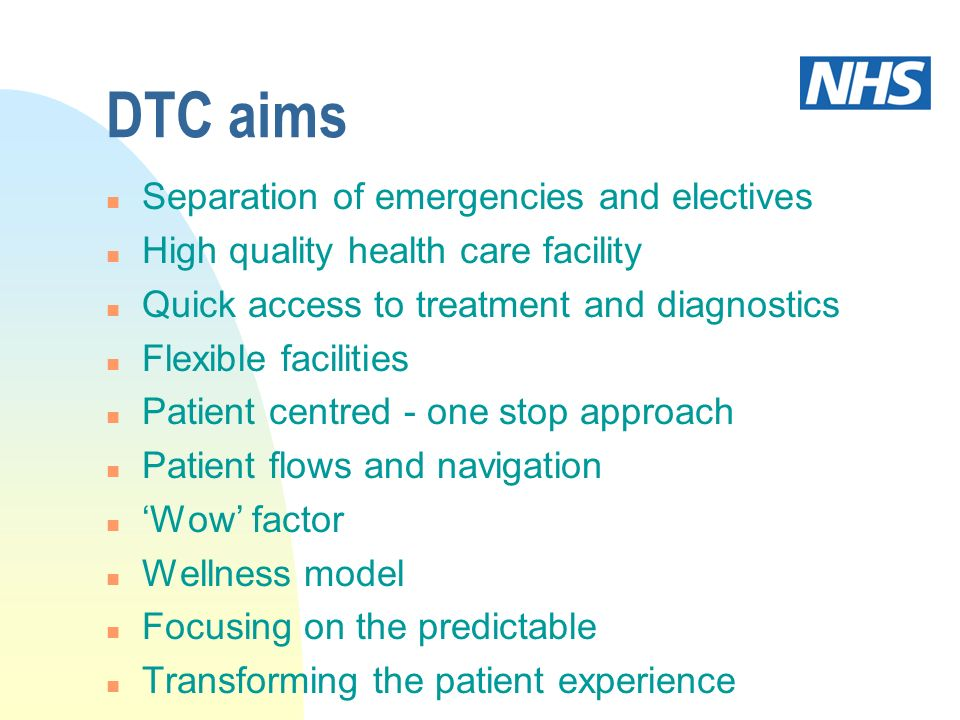 DTC aims n Separation of emergencies and electives n High quality health care facility n Quick access to treatment and diagnostics n Flexible facilities n Patient centred - one stop approach n Patient flows and navigation n Wow factor n Wellness model n Focusing on the predictable n Transforming the patient experience