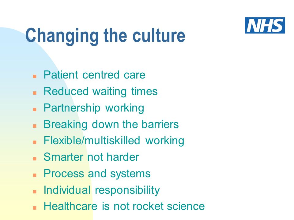 Changing the culture n Patient centred care n Reduced waiting times n Partnership working n Breaking down the barriers n Flexible/multiskilled working n Smarter not harder n Process and systems n Individual responsibility n Healthcare is not rocket science