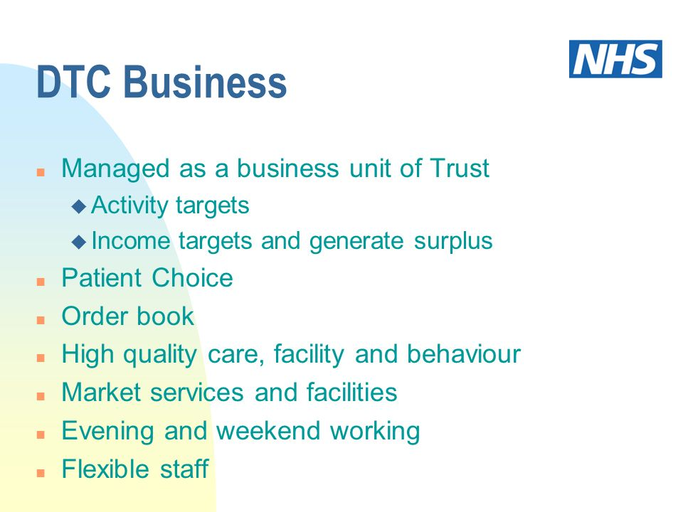 DTC Business n Managed as a business unit of Trust u Activity targets u Income targets and generate surplus n Patient Choice n Order book n High quality care, facility and behaviour n Market services and facilities n Evening and weekend working n Flexible staff