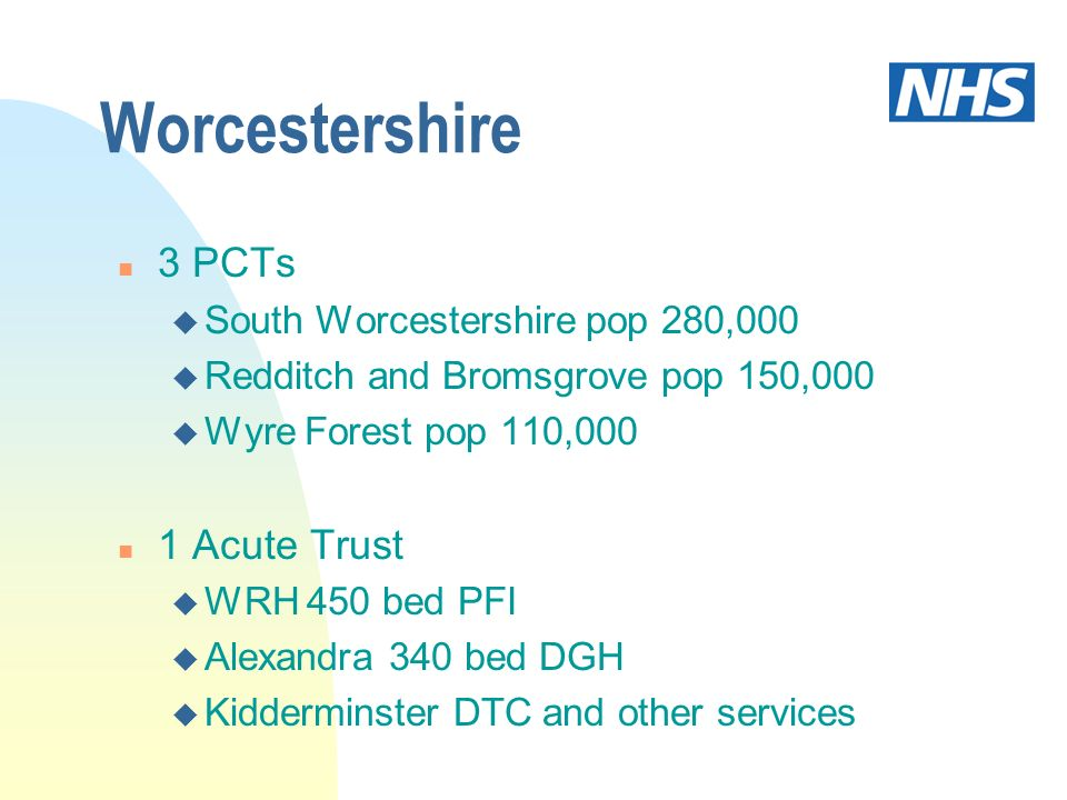 Worcestershire n 3 PCTs u South Worcestershire pop 280,000 u Redditch and Bromsgrove pop 150,000 u Wyre Forest pop 110,000 n 1 Acute Trust u WRH 450 b