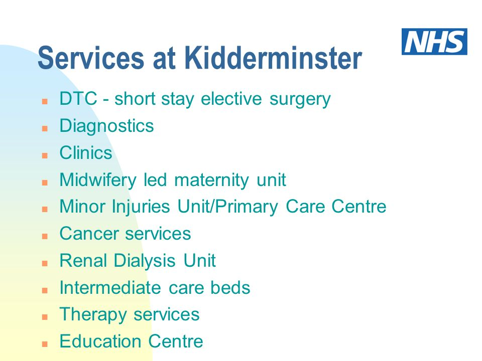 Services at Kidderminster n DTC - short stay elective surgery n Diagnostics n Clinics n Midwifery led maternity unit n Minor Injuries Unit/Primary Car