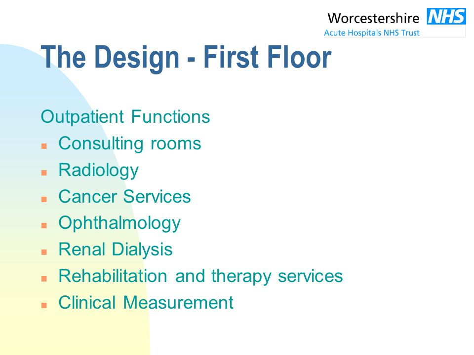 The Design - First Floor Outpatient Functions n Consulting rooms n Radiology n Cancer Services n Ophthalmology n Renal Dialysis n Rehabilitation and therapy services n Clinical Measurement