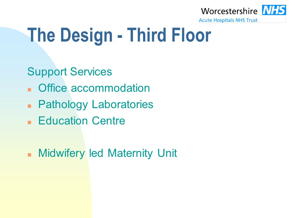 The Design - Third Floor Support Services n Office accommodation n Pathology Laboratories n Education Centre n Midwifery led Maternity Unit
