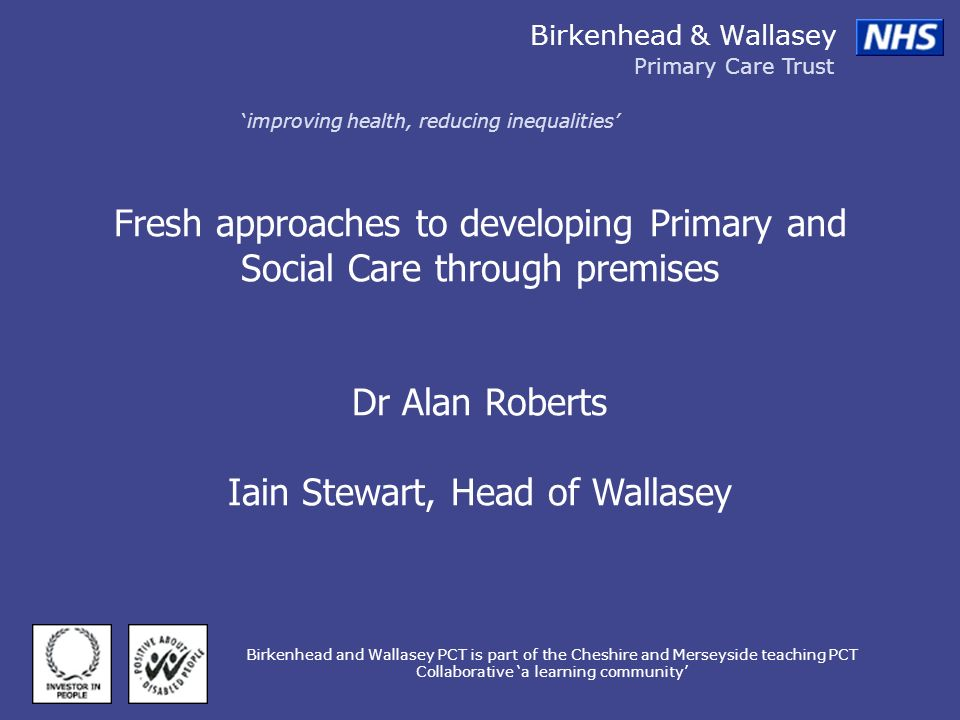 Birkenhead & Wallasey Primary Care Trust improving health, reducing inequalities Birkenhead and Wallasey PCT is part of the Cheshire and Merseyside teaching PCT Collaborative a learning community Fresh approaches to developing Primary and Social Care through premises Dr Alan Roberts Iain Stewart, Head of Wallasey