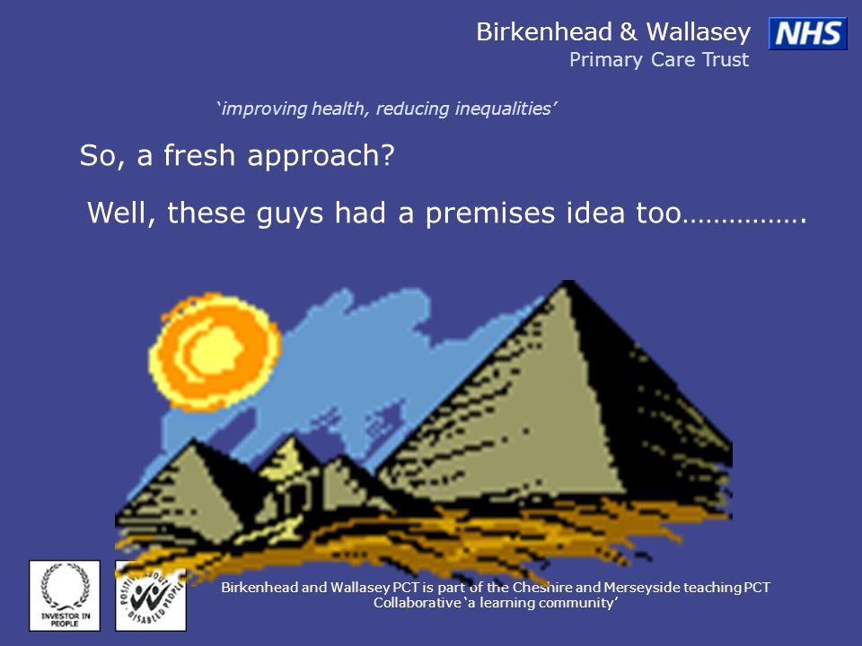 Birkenhead & Wallasey Primary Care Trust improving health, reducing inequalities Birkenhead and Wallasey PCT is part of the Cheshire and Merseyside teaching PCT Collaborative a learning community So, a fresh approach.