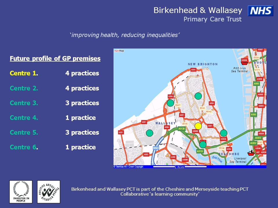 Birkenhead & Wallasey Primary Care Trust improving health, reducing inequalities Birkenhead and Wallasey PCT is part of the Cheshire and Merseyside teaching PCT Collaborative a learning community Future profile of GP premises Centre 1.4 practices Centre 2.4 practices Centre 3.3 practices Centre 4.1 practice Centre 5.3 practices Centre 6.1 practice