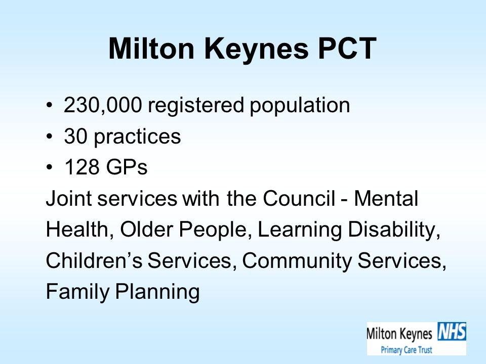Milton Keynes PCT 230,000 registered population 30 practices 128 GPs Joint services with the Council - Mental Health, Older People, Learning Disabilit