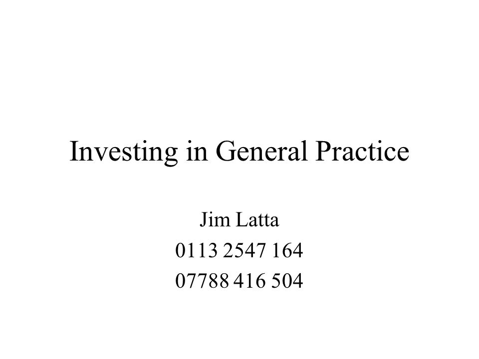 Investing in General Practice Jim Latta 0113 2547 164 07788 416 504