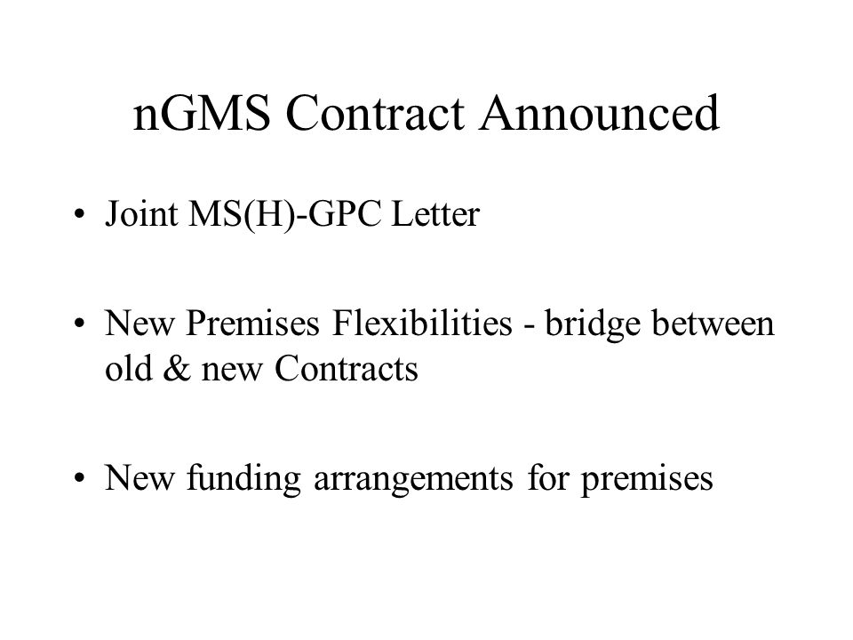 nGMS Contract Restated Existing Premises Flexibilities HA joint venture interest in land Deprivation or needs factor for current market rents Fund the re-conversion of owner occupied premises Guarantee minimum price for sale of redundant premises Extend scheme to reconvert registered social landlord properties Reimburse equipment leasing costs on new leasehold premises Mobile service delivery units