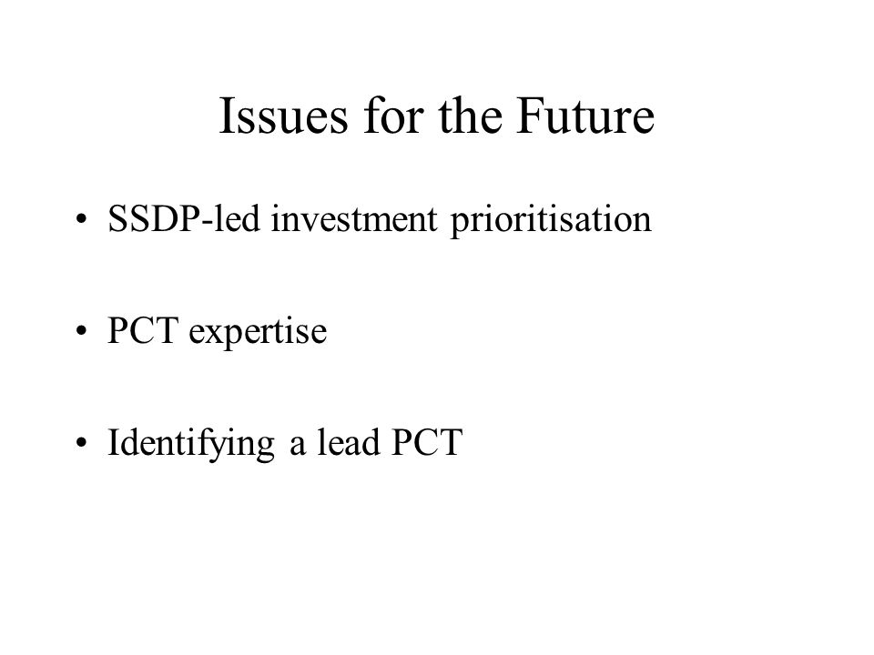 Issues for the Future SSDP-led investment prioritisation PCT expertise Identifying a lead PCT