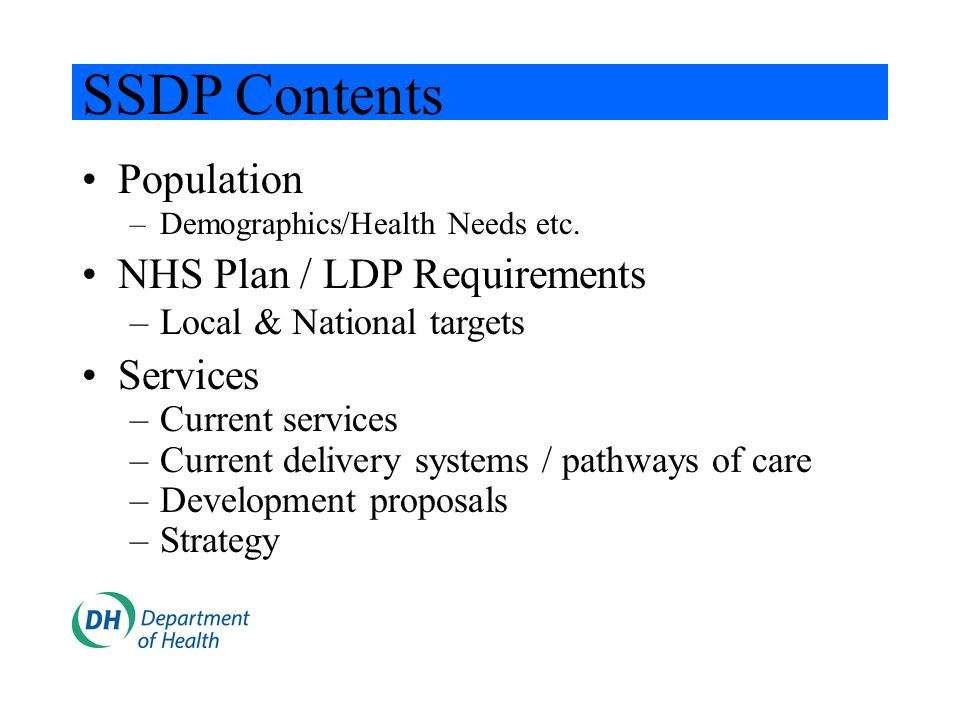 SSDP Contents Population –Demographics/Health Needs etc. NHS Plan / LDP Requirements –Local & National targets Services –Current services –Current del