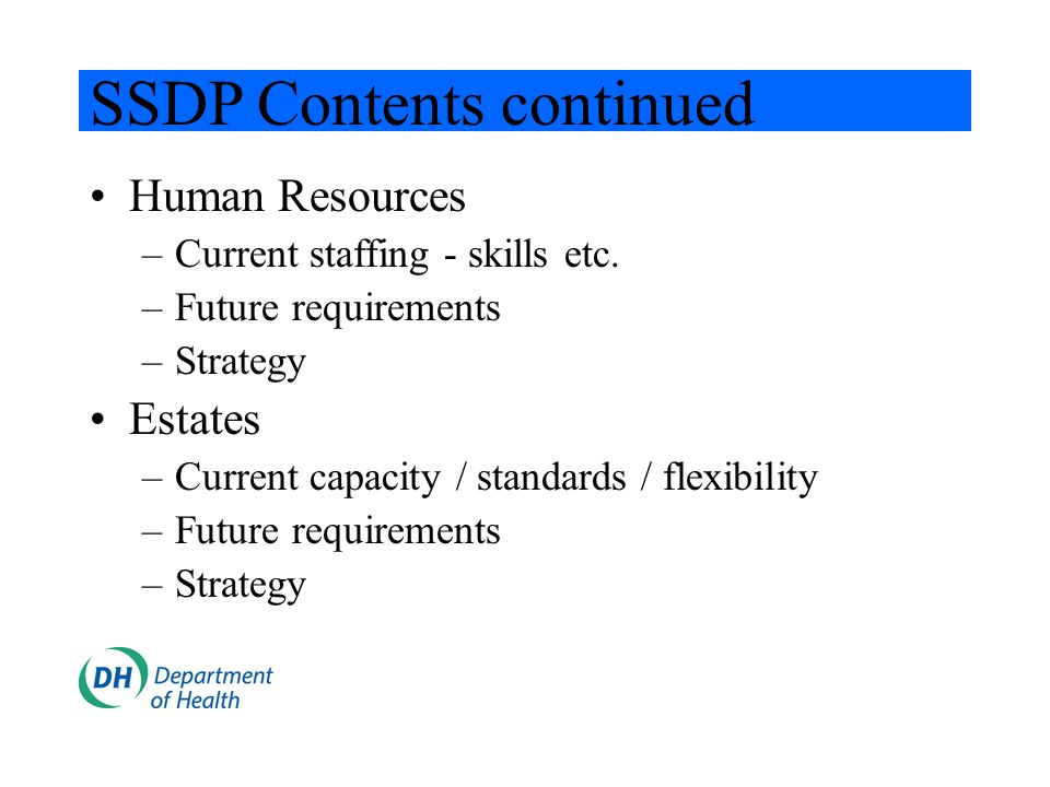 SSDP Contents continued Human Resources –Current staffing - skills etc. –Future requirements –Strategy Estates –Current capacity / standards / flexibi