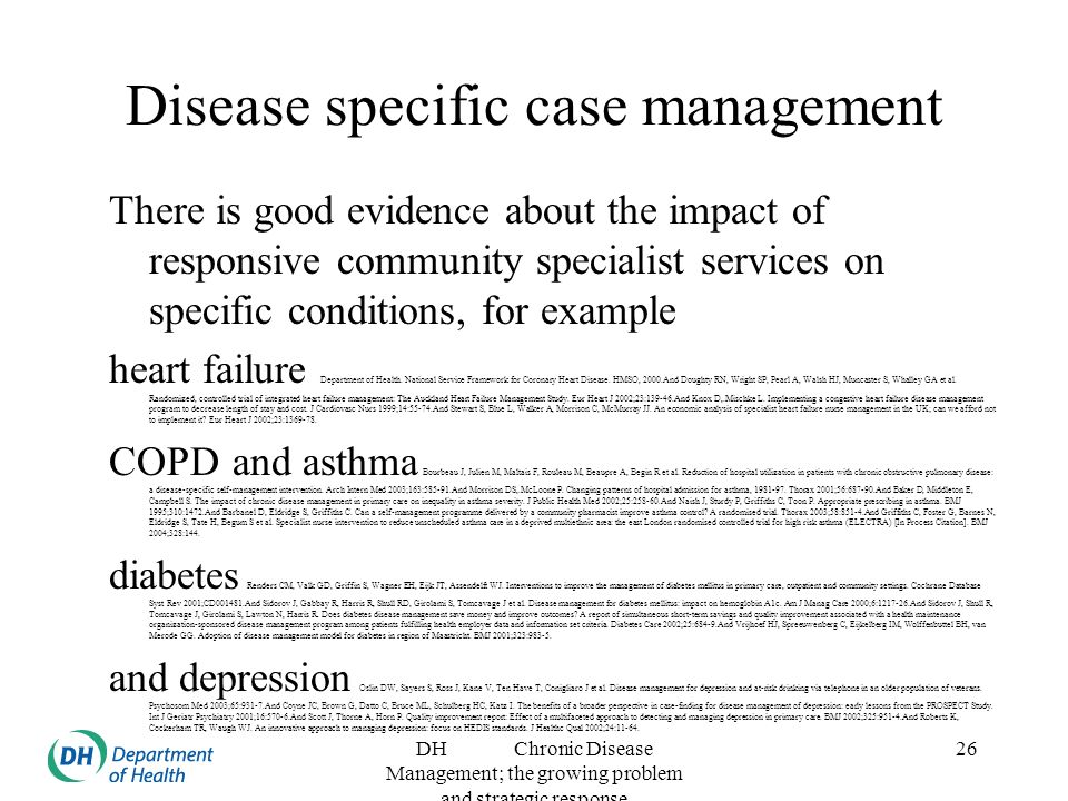 DH Chronic Disease Management; the growing problem and strategic response 26 Disease specific case management There is good evidence about the impact of responsive community specialist services on specific conditions, for example heart failure Department of Health.