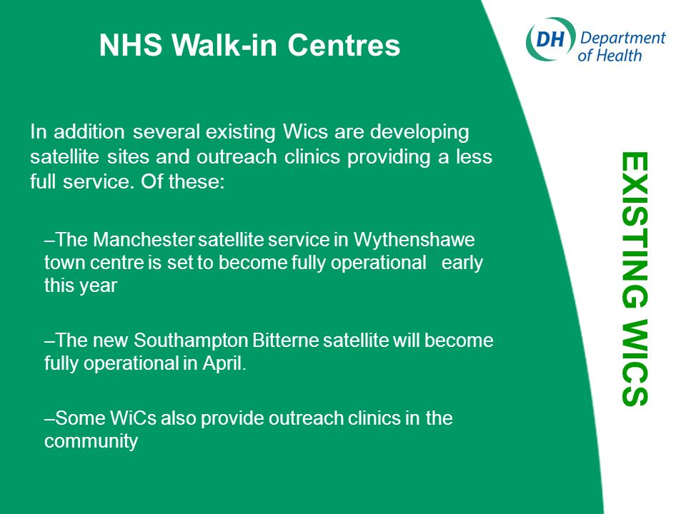 NHS Walk-in Centres NHS Walk-in Centres 42 centres established: Location convenient for the public Opening times that suit modern lifestyles Nurse-led service delivering core range of services A complementary service to General Practice Partnership working with GPs, GP OOH services, NHS Direct and A&E Departments The Walk-in Centres have seen over 4 million patients since opening EXISTING WICS