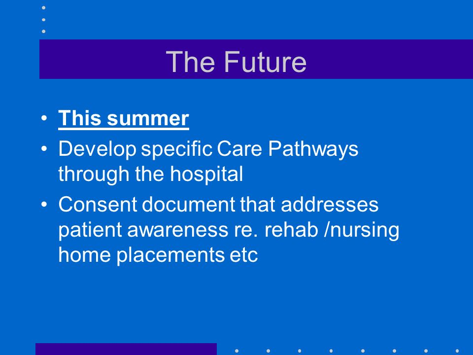 The Future This summer Develop specific Care Pathways through the hospital Consent document that addresses patient awareness re.