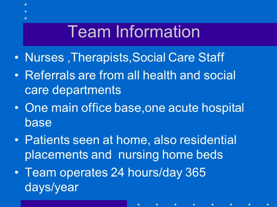 Team Information Nurses,Therapists,Social Care Staff Referrals are from all health and social care departments One main office base,one acute hospital base Patients seen at home, also residential placements and nursing home beds Team operates 24 hours/day 365 days/year