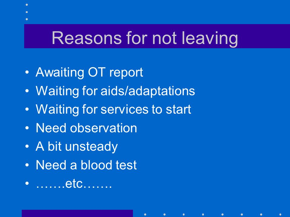 Reasons for not leaving Awaiting OT report Waiting for aids/adaptations Waiting for services to start Need observation A bit unsteady Need a blood test …….etc…….