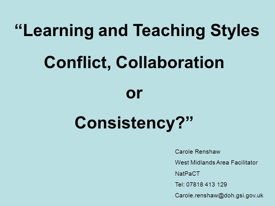 Carole Renshaw West Midlands Area Facilitator NatPaCT Tel: 07818 413 129 Carole.renshaw@doh.gsi.gov.uk Learning and Teaching Styles Conflict, Collabor