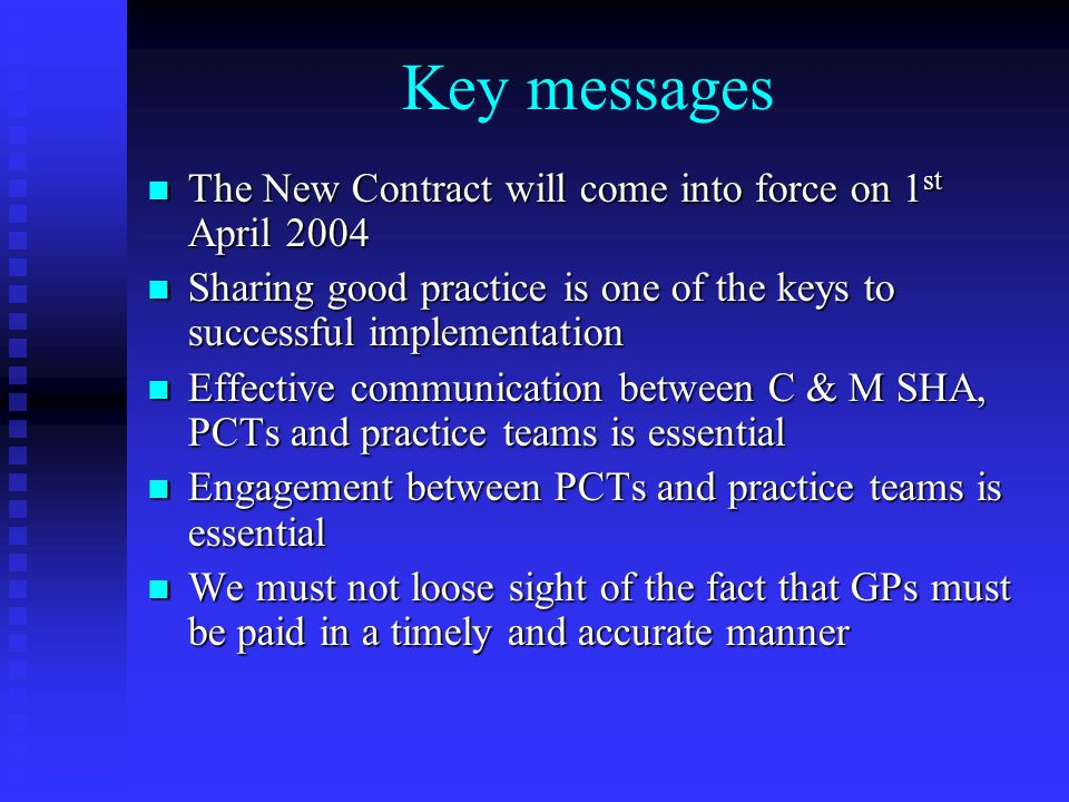 Key messages The New Contract will come into force on 1 st April 2004 The New Contract will come into force on 1 st April 2004 Sharing good practice is one of the keys to successful implementation Sharing good practice is one of the keys to successful implementation Effective communication between C & M SHA, PCTs and practice teams is essential Effective communication between C & M SHA, PCTs and practice teams is essential Engagement between PCTs and practice teams is essential Engagement between PCTs and practice teams is essential We must not loose sight of the fact that GPs must be paid in a timely and accurate manner We must not loose sight of the fact that GPs must be paid in a timely and accurate manner