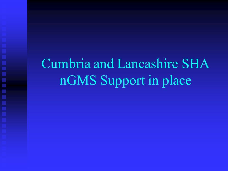 Cumbria and Lancashire SHA SHA wide nGMS Steering Group in place SHA wide nGMS Steering Group in place SHA Head of Primary Care appointed to start in January – leading on nGMS SHA Head of Primary Care appointed to start in January – leading on nGMS Sub-groups that feed into the Steering Group - Finance, IT, Operational Sub-groups that feed into the Steering Group - Finance, IT, Operational Support and involvement of LaSCA – Daryl Peter leading Support and involvement of LaSCA – Daryl Peter leading