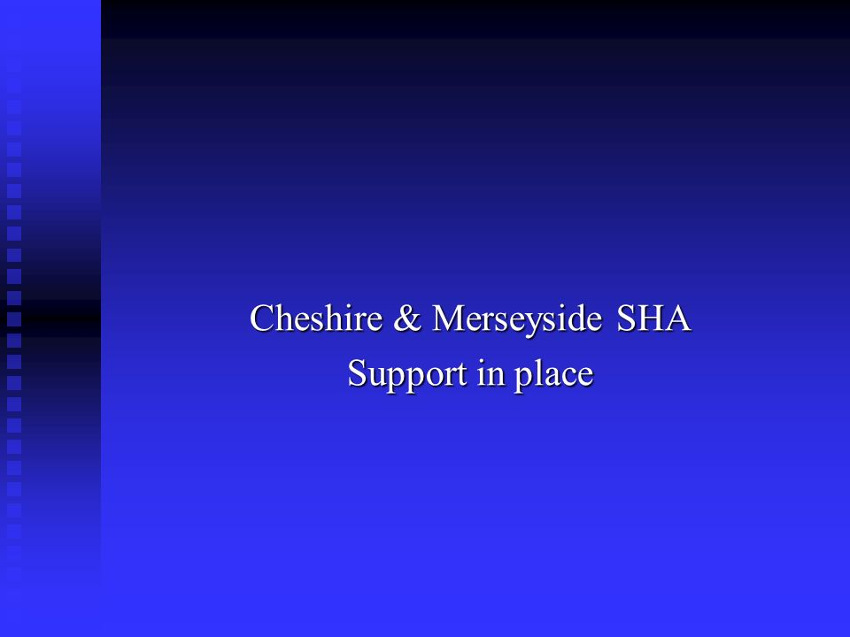 Cheshire and Merseyside Strategic Health Authority Implementation leads Gary Lucking – C & M SHA Lead Gary.lucking@cmha.nhs.uk Viv Smith – C & M SHA viv.smith@cmha.nhs.uk Neil Cook – C & M SHA Finance Lead Neil.cook@cmha.nhs.uk
