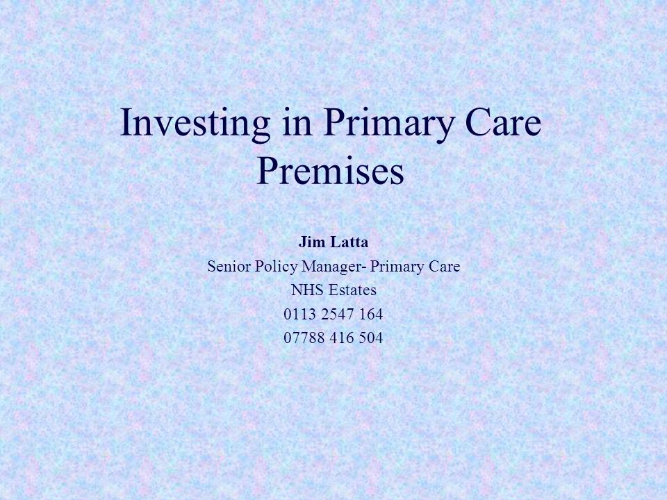 Investing in Primary Care Premises Jim Latta Senior Policy Manager- Primary Care NHS Estates 0113 2547 164 07788 416 504