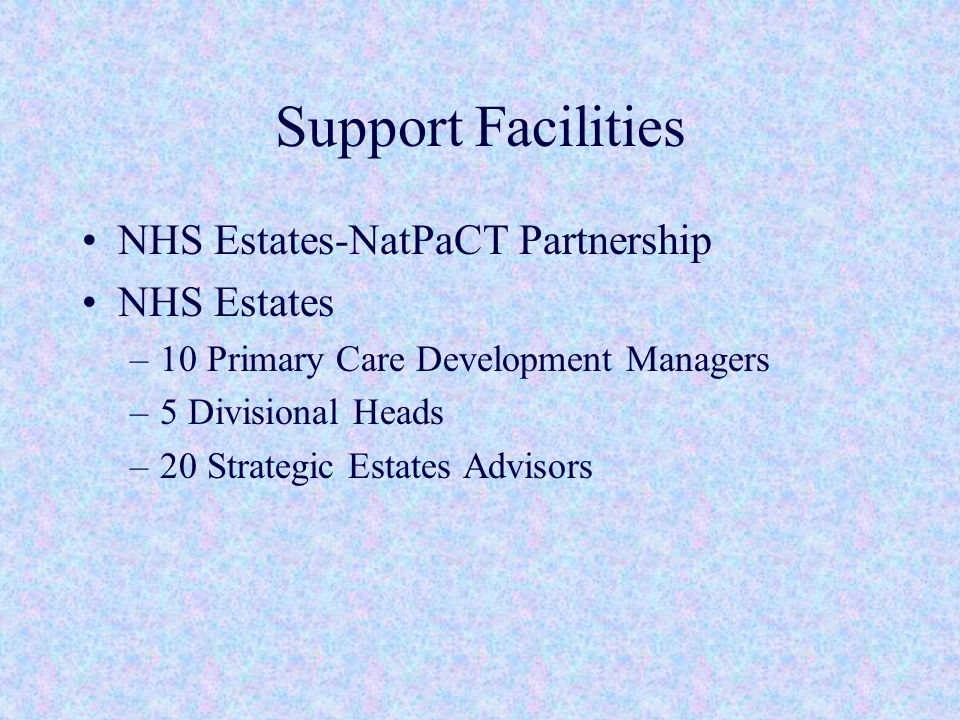 Support Facilities NHS Estates-NatPaCT Partnership NHS Estates –10 Primary Care Development Managers –5 Divisional Heads –20 Strategic Estates Advisors
