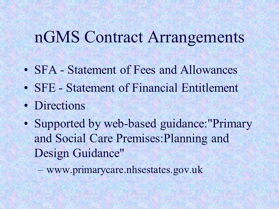 nGMS Contract Arrangements SFA - Statement of Fees and Allowances SFE - Statement of Financial Entitlement Directions Supported by web-based guidance: Primary and Social Care Premises:Planning and Design Guidance –www.primarycare.nhsestates.gov.uk