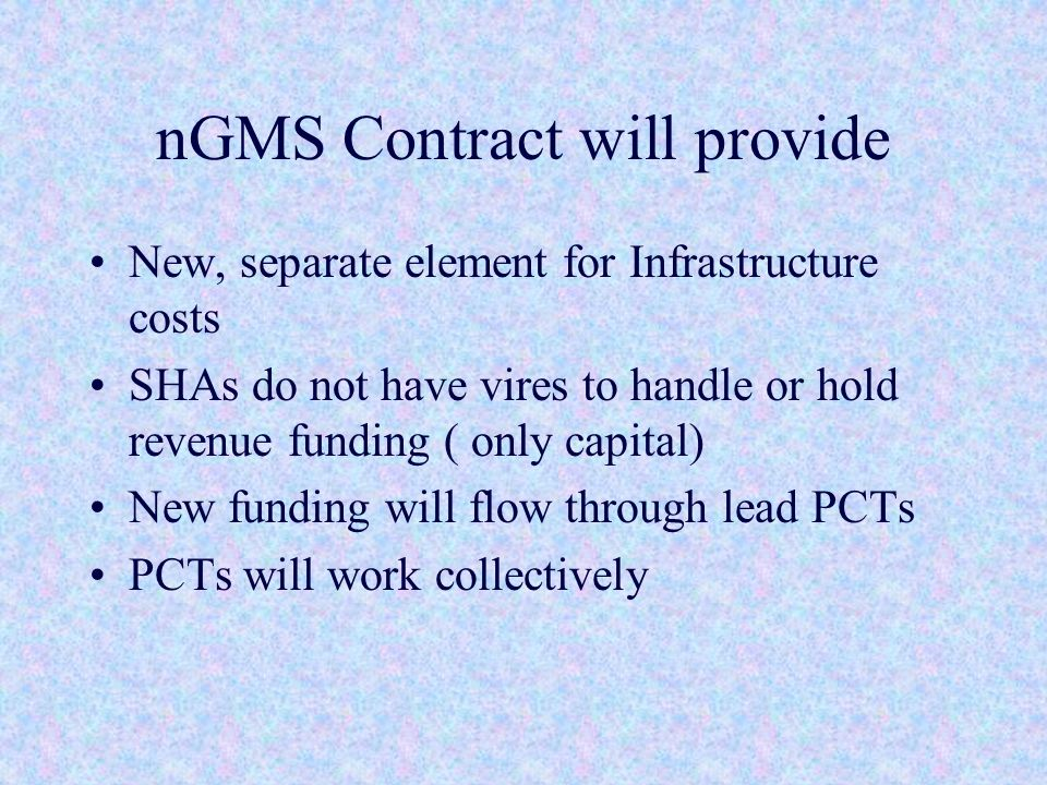 nGMS Contract will provide New, separate element for Infrastructure costs SHAs do not have vires to handle or hold revenue funding ( only capital) New funding will flow through lead PCTs PCTs will work collectively