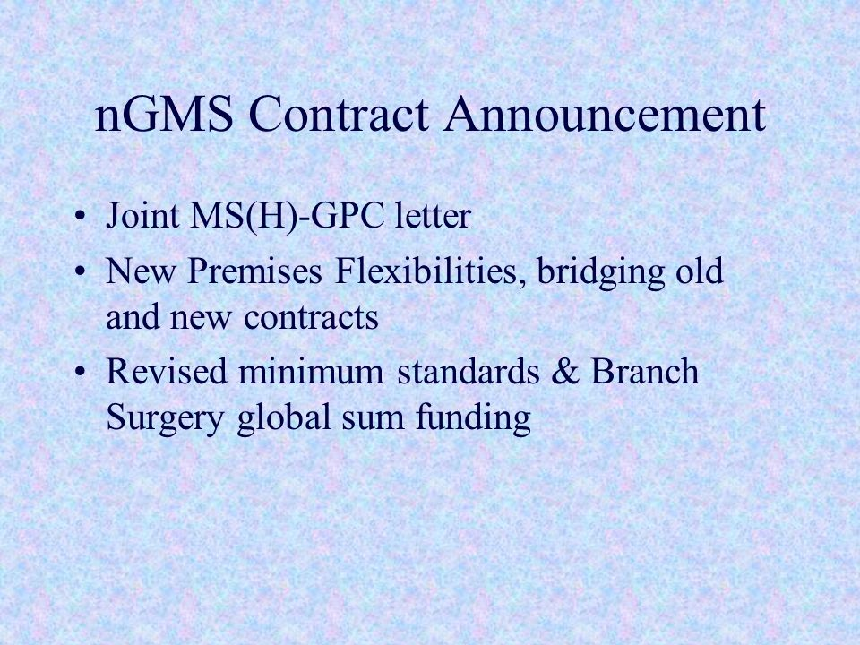 nGMS Contract Announcement Joint MS(H)-GPC letter New Premises Flexibilities, bridging old and new contracts Revised minimum standards & Branch Surgery global sum funding