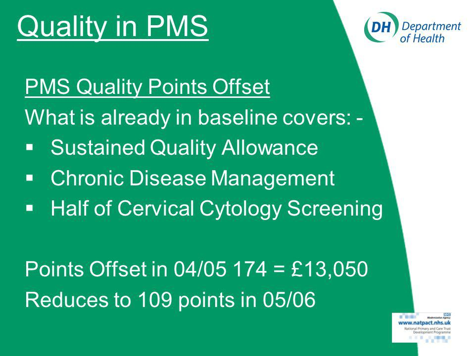 Quality in PMS PMS Quality Points Offset What is already in baseline covers: - Sustained Quality Allowance Chronic Disease Management Half of Cervical Cytology Screening Points Offset in 04/05 174 = £13,050 Reduces to 109 points in 05/06