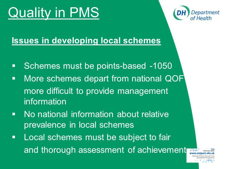 Quality in PMS Issues in developing local schemes Schemes must be points-based -1050 More schemes depart from national QOF more difficult to provide management information No national information about relative prevalence in local schemes Local schemes must be subject to fair and thorough assessment of achievement