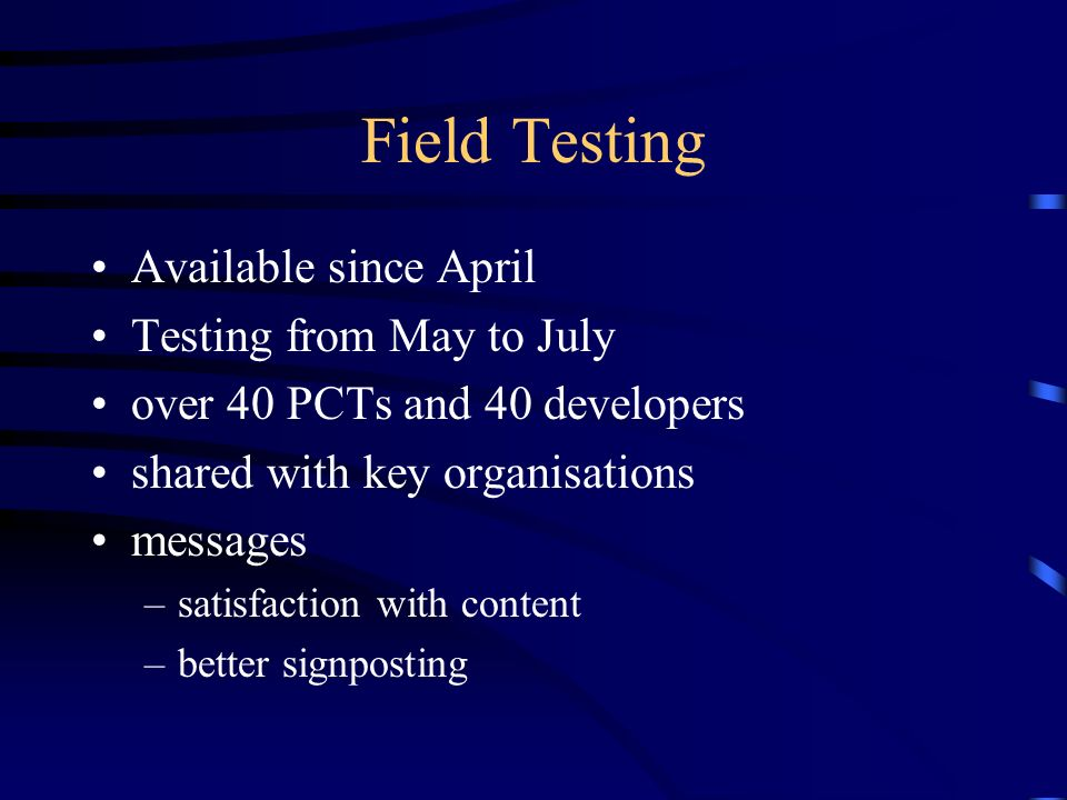 Field Testing Available since April Testing from May to July over 40 PCTs and 40 developers shared with key organisations messages –satisfaction with content –better signposting