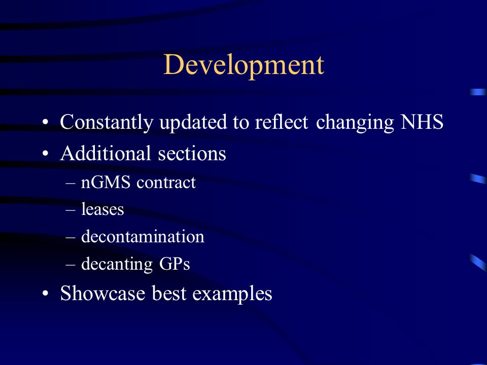 Development Constantly updated to reflect changing NHS Additional sections –nGMS contract –leases –decontamination –decanting GPs Showcase best examples