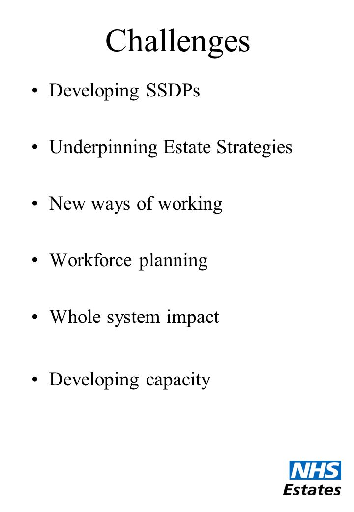 Challenges Developing SSDPs Underpinning Estate Strategies New ways of working Workforce planning Whole system impact Developing capacity