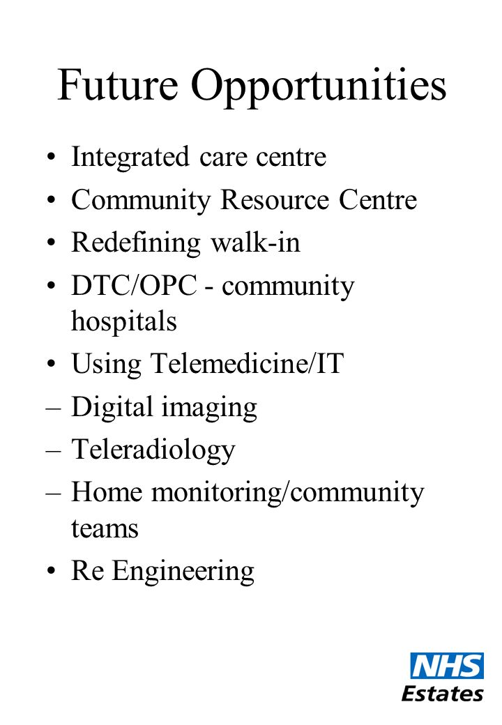 Future Opportunities Integrated care centre Community Resource Centre Redefining walk-in DTC/OPC - community hospitals Using Telemedicine/IT –Digital imaging –Teleradiology –Home monitoring/community teams Re Engineering