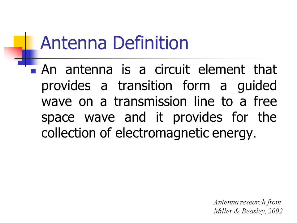 Antenna Definition An antenna is a circuit element that provides a transition form a guided wave on a transmission line to a free space wave and it pr