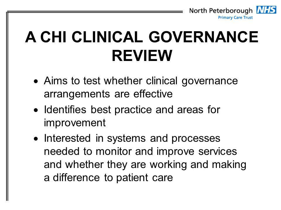 Aims to test whether clinical governance arrangements are effective Identifies best practice and areas for improvement Interested in systems and processes needed to monitor and improve services and whether they are working and making a difference to patient care A CHI CLINICAL GOVERNANCE REVIEW