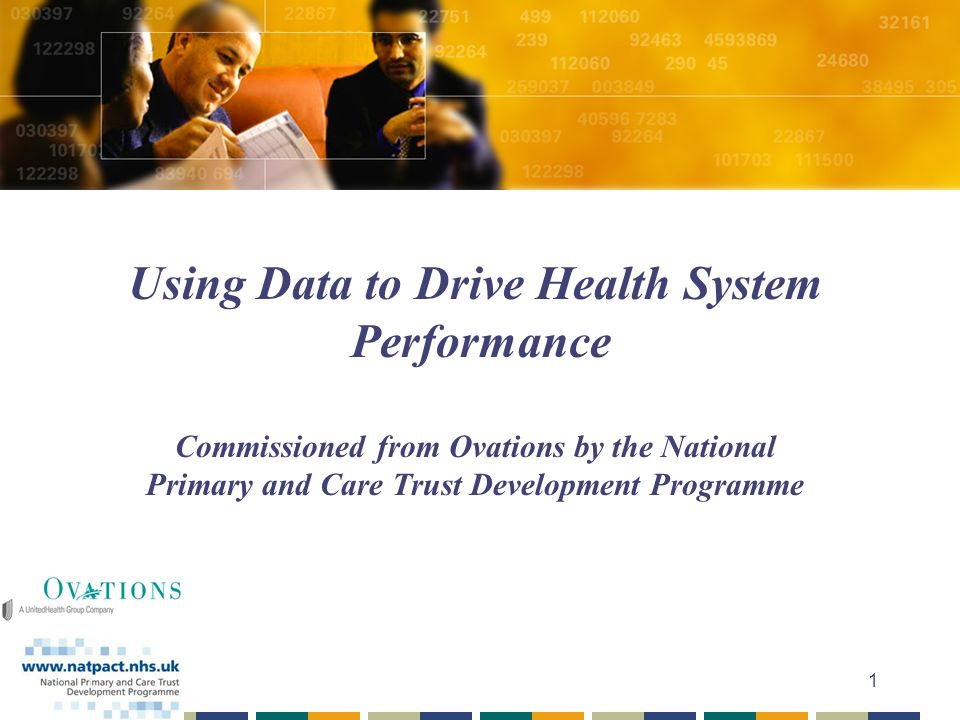 1 Using Data to Drive Health System Performance Commissioned from Ovations by the National Primary and Care Trust Development Programme
