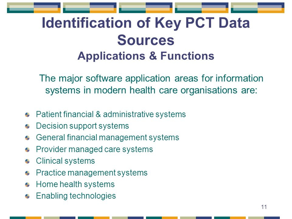 11 Identification of Key PCT Data Sources Applications & Functions The major software application areas for information systems in modern health care organisations are: Patient financial & administrative systems Decision support systems General financial management systems Provider managed care systems Clinical systems Practice management systems Home health systems Enabling technologies