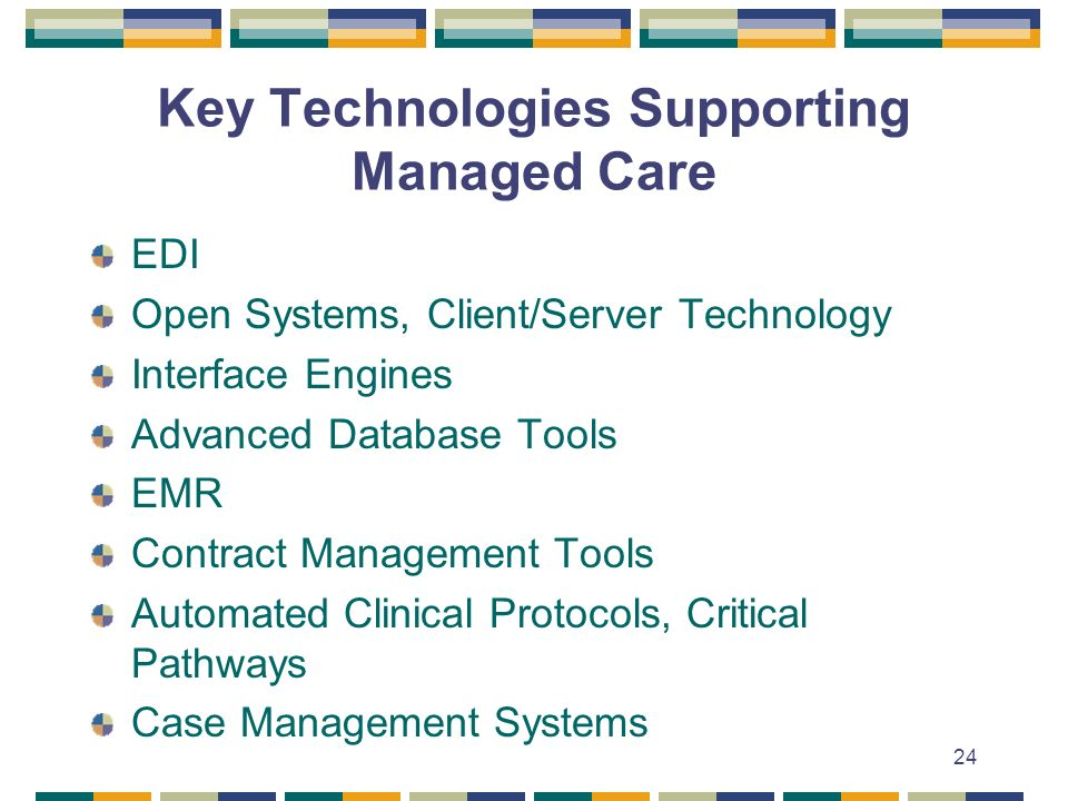 24 Key Technologies Supporting Managed Care EDI Open Systems, Client/Server Technology Interface Engines Advanced Database Tools EMR Contract Manageme