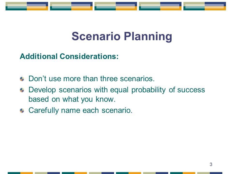 3 Scenario Planning Additional Considerations: Dont use more than three scenarios.