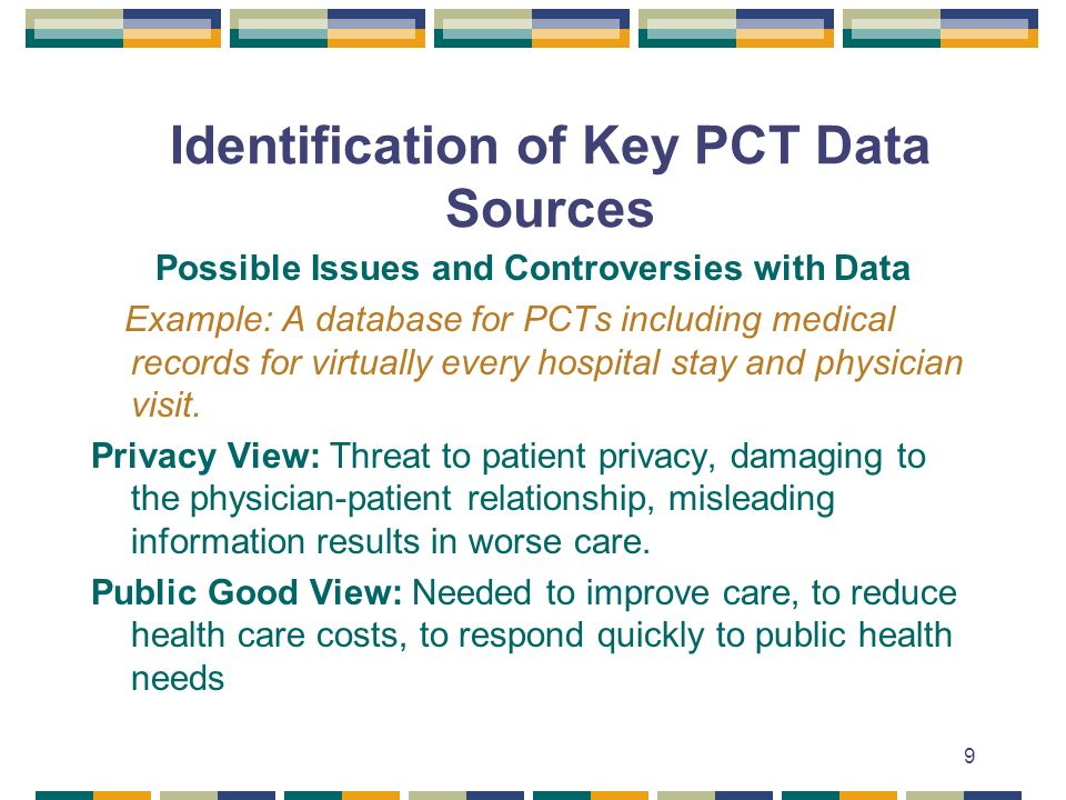 9 Identification of Key PCT Data Sources Possible Issues and Controversies with Data Example: A database for PCTs including medical records for virtually every hospital stay and physician visit.