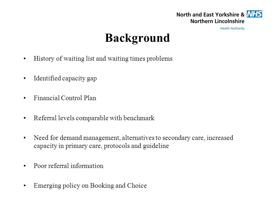 Background History of waiting list and waiting times problems Identified capacity gap Financial Control Plan Referral levels comparable with benchmark Need for demand management, alternatives to secondary care, increased capacity in primary care, protocols and guideline Poor referral information Emerging policy on Booking and Choice