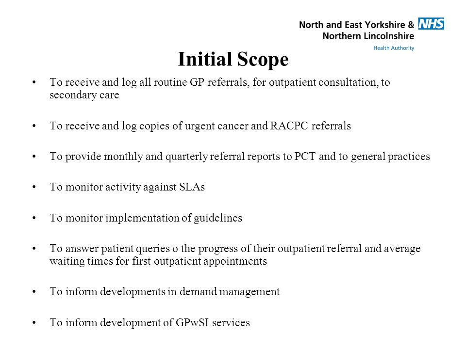 Initial Scope To receive and log all routine GP referrals, for outpatient consultation, to secondary care To receive and log copies of urgent cancer and RACPC referrals To provide monthly and quarterly referral reports to PCT and to general practices To monitor activity against SLAs To monitor implementation of guidelines To answer patient queries o the progress of their outpatient referral and average waiting times for first outpatient appointments To inform developments in demand management To inform development of GPwSI services