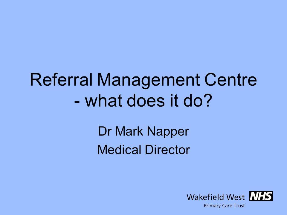Referral Management Centre - what does it do? Dr Mark Napper Medical Director