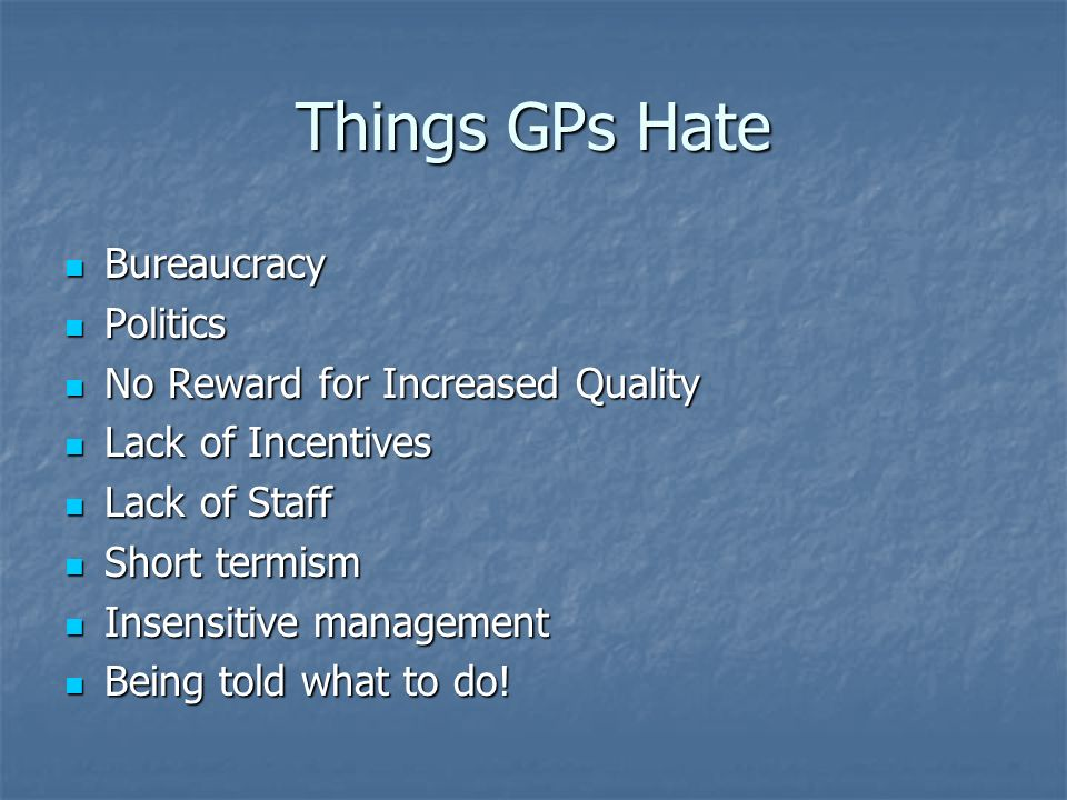Things GPs Hate Bureaucracy Bureaucracy Politics Politics No Reward for Increased Quality No Reward for Increased Quality Lack of Incentives Lack of I